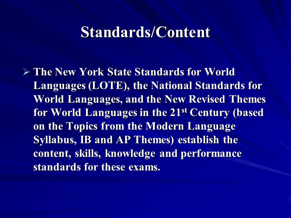 Standards/Content  The New York State Standards for World Languages (LOTE), the National Standards for World Languages, and the New Revised Themes for World Languages in the 21 st Century (based on the Topics from the Modern Language Syllabus, IB and AP Themes) establish the content, skills, knowledge and performance standards for these exams.