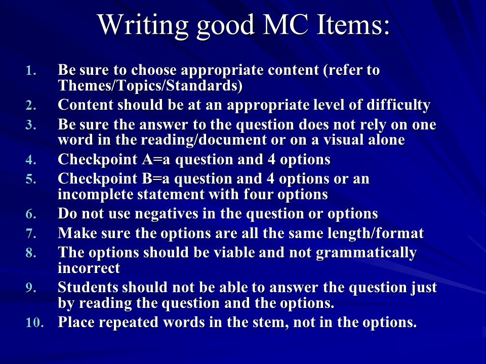 Writing good MC Items: 1. Be sure to choose appropriate content (refer to Themes/Topics/Standards) 2. Content should be at an appropriate level of dif
