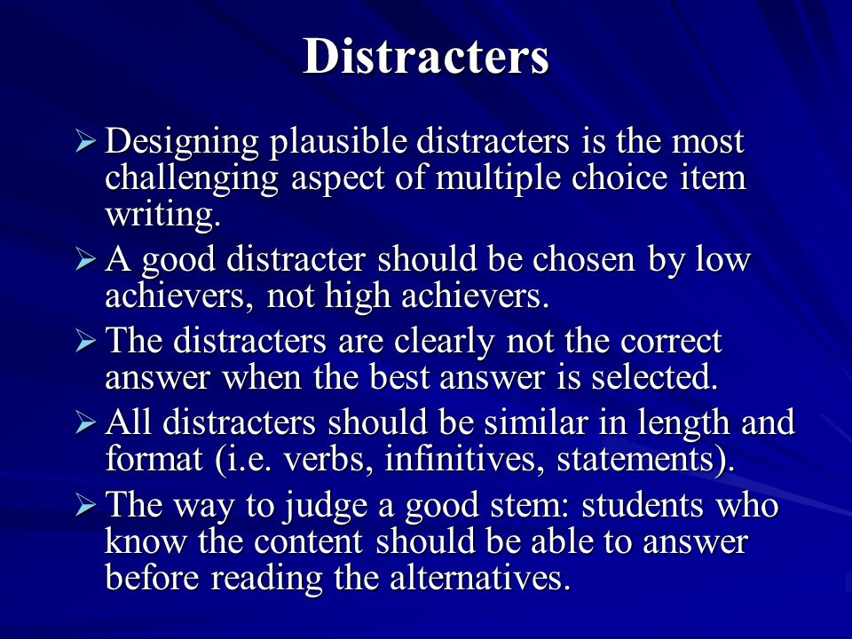 Distracters  Designing plausible distracters is the most challenging aspect of multiple choice item writing.