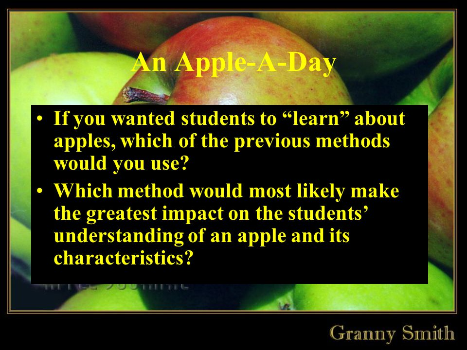 An Apple-A-Day If you wanted students to learn about apples, which of the previous methods would you use.