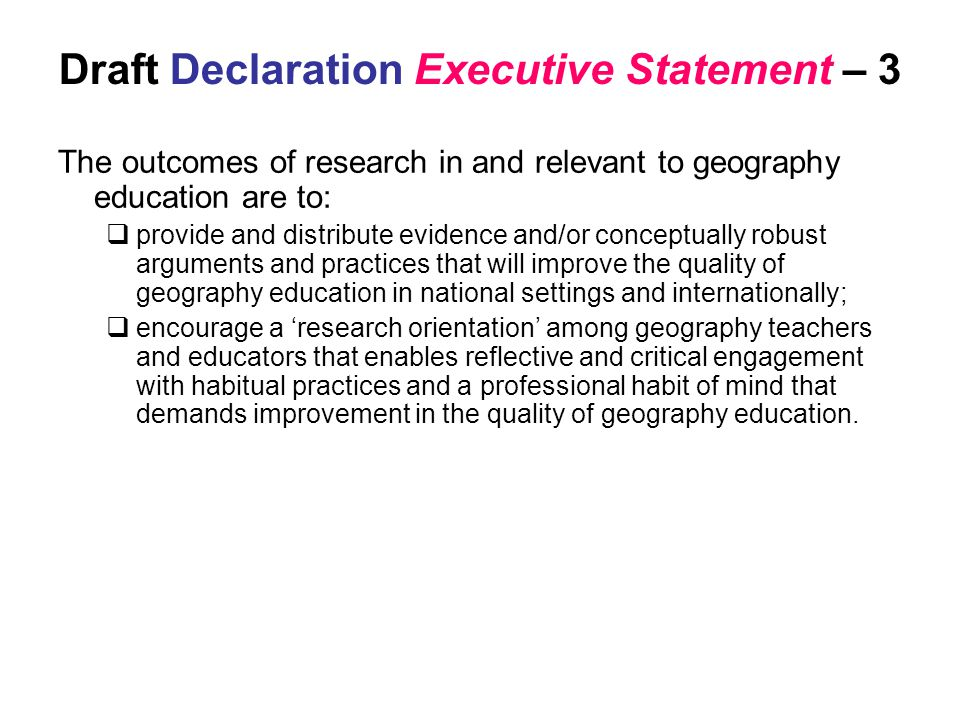 Draft Declaration Executive Statement – 3 The outcomes of research in and relevant to geography education are to:  provide and distribute evidence and/or conceptually robust arguments and practices that will improve the quality of geography education in national settings and internationally;  encourage a 'research orientation' among geography teachers and educators that enables reflective and critical engagement with habitual practices and a professional habit of mind that demands improvement in the quality of geography education.