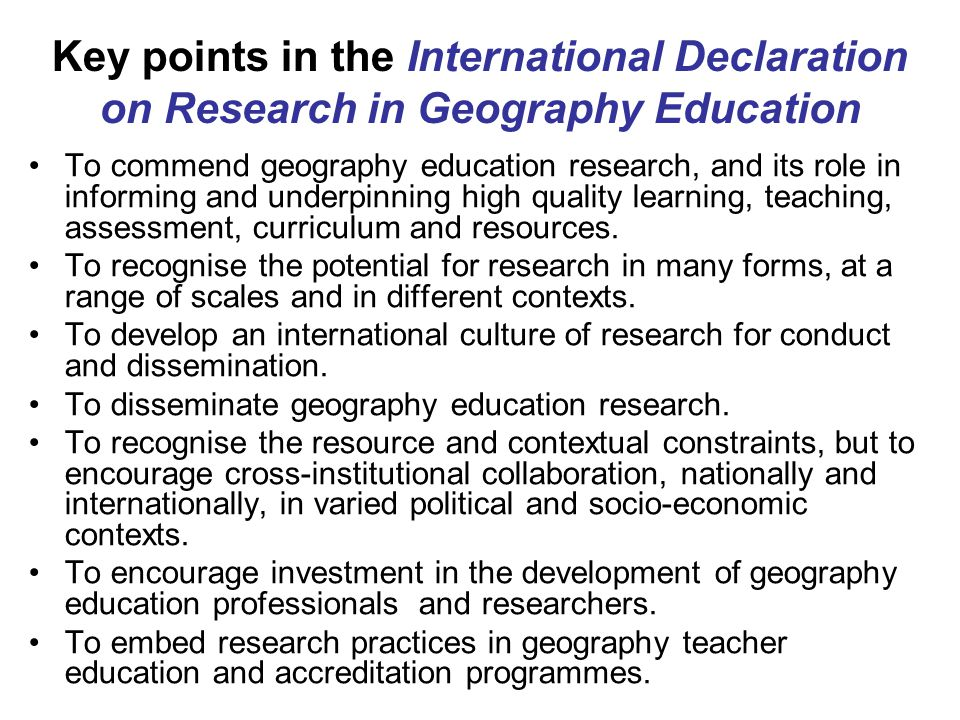 Key points in the International Declaration on Research in Geography Education To commend geography education research, and its role in informing and underpinning high quality learning, teaching, assessment, curriculum and resources.