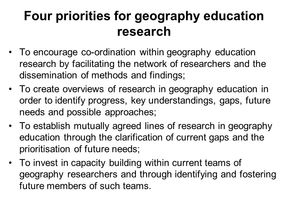 Four priorities for geography education research To encourage co-ordination within geography education research by facilitating the network of researchers and the dissemination of methods and findings; To create overviews of research in geography education in order to identify progress, key understandings, gaps, future needs and possible approaches; To establish mutually agreed lines of research in geography education through the clarification of current gaps and the prioritisation of future needs; To invest in capacity building within current teams of geography researchers and through identifying and fostering future members of such teams.
