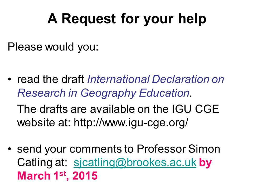 A Request for your help Please would you: read the draft International Declaration on Research in Geography Education.