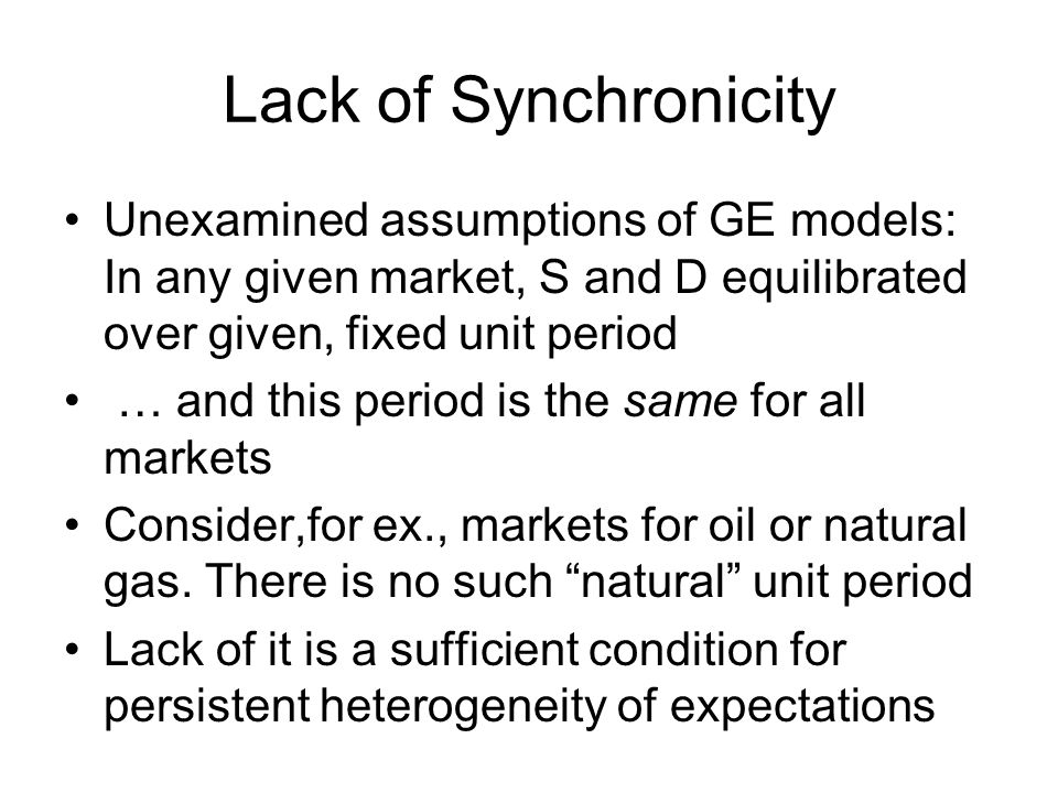 Lack of Synchronicity Unexamined assumptions of GE models: In any given market, S and D equilibrated over given, fixed unit period … and this period is the same for all markets Consider,for ex., markets for oil or natural gas.