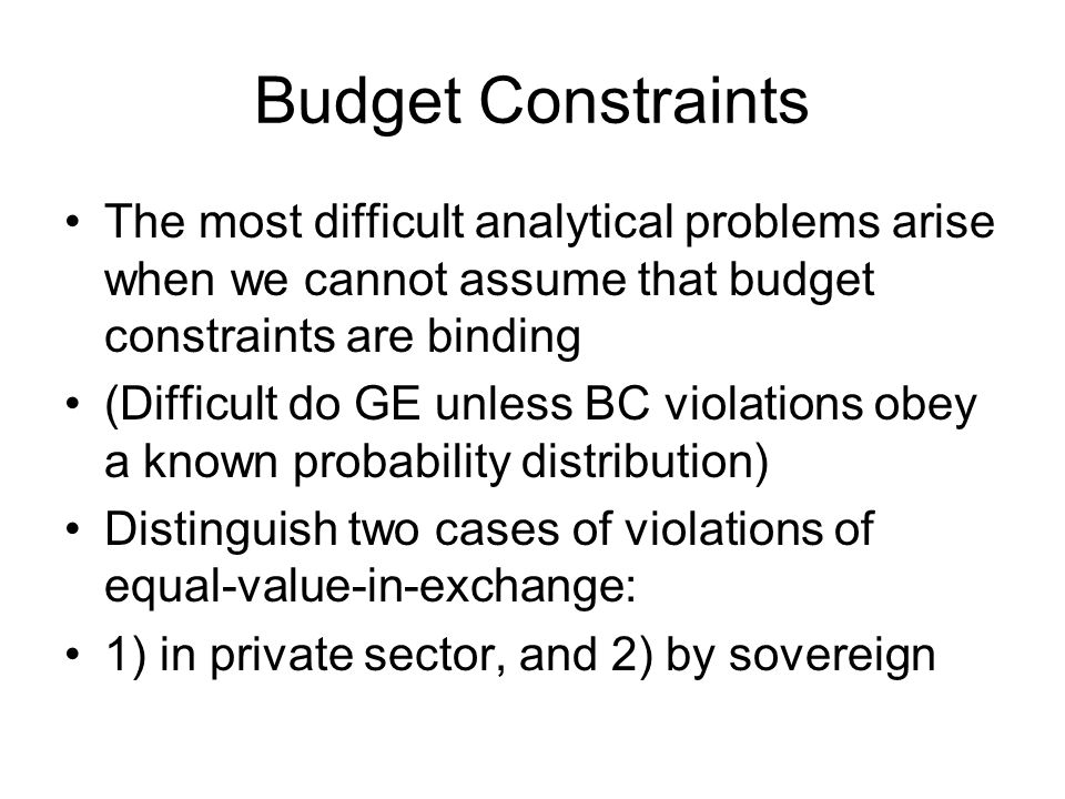 Budget Constraints The most difficult analytical problems arise when we cannot assume that budget constraints are binding (Difficult do GE unless BC violations obey a known probability distribution) Distinguish two cases of violations of equal-value-in-exchange: 1) in private sector, and 2) by sovereign