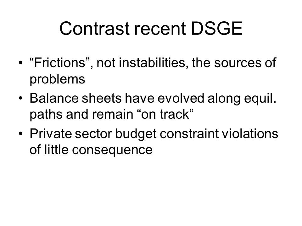 Contrast recent DSGE Frictions , not instabilities, the sources of problems Balance sheets have evolved along equil.