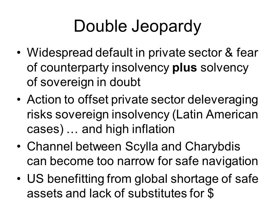 Double Jeopardy Widespread default in private sector & fear of counterparty insolvency plus solvency of sovereign in doubt Action to offset private sector deleveraging risks sovereign insolvency (Latin American cases) … and high inflation Channel between Scylla and Charybdis can become too narrow for safe navigation US benefitting from global shortage of safe assets and lack of substitutes for $
