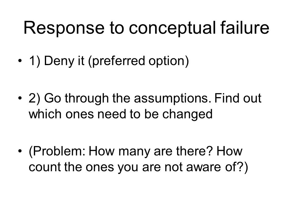 Response to conceptual failure 1) Deny it (preferred option) 2) Go through the assumptions.