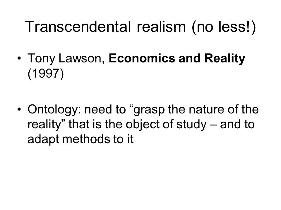 Transcendental realism (no less!) Tony Lawson, Economics and Reality (1997) Ontology: need to grasp the nature of the reality that is the object of study – and to adapt methods to it