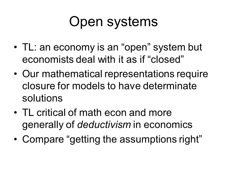 Open systems TL: an economy is an open system but economists deal with it as if closed Our mathematical representations require closure for models to have determinate solutions TL critical of math econ and more generally of deductivism in economics Compare getting the assumptions right