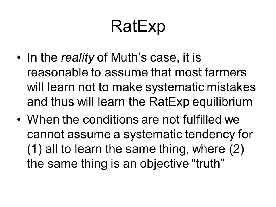 RatExp In the reality of Muth's case, it is reasonable to assume that most farmers will learn not to make systematic mistakes and thus will learn the RatExp equilibrium When the conditions are not fulfilled we cannot assume a systematic tendency for (1) all to learn the same thing, where (2) the same thing is an objective truth