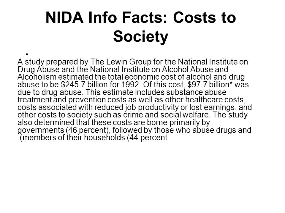 NIDA Info Facts: Costs to Society A study prepared by The Lewin Group for the National Institute on Drug Abuse and the National Institute on Alcohol Abuse and Alcoholism estimated the total economic cost of alcohol and drug abuse to be $245.7 billion for 1992.
