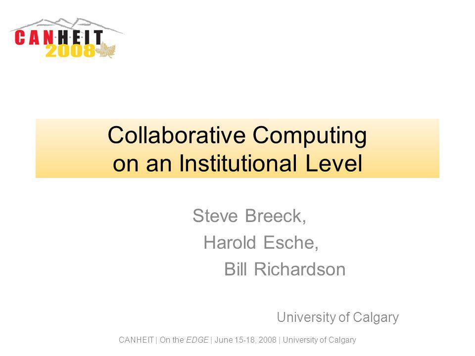 CANHEIT | On the EDGE | June 15-18, 2008 | University of Calgary Collaborative Computing on an Institutional Level Steve Breeck, Harold Esche, Bill Ri