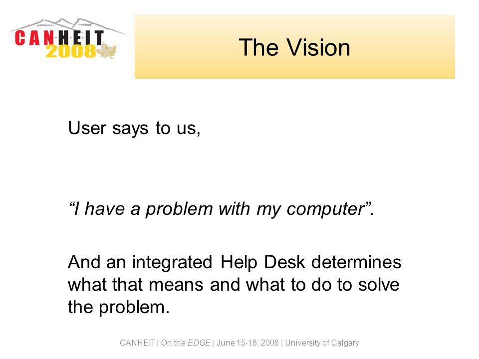 CANHEIT | On the EDGE | June 15-18, 2008 | University of Calgary The Vision User says to us, I have a problem with my computer .