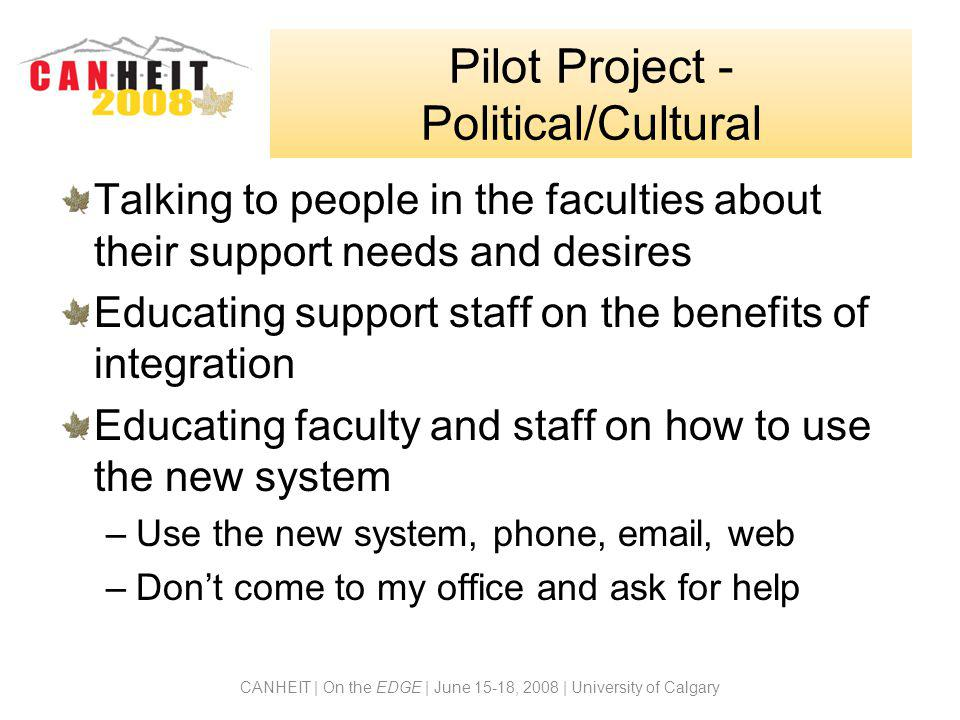 CANHEIT | On the EDGE | June 15-18, 2008 | University of Calgary Pilot Project - Political/Cultural Talking to people in the faculties about their support needs and desires Educating support staff on the benefits of integration Educating faculty and staff on how to use the new system –Use the new system, phone, email, web –Don't come to my office and ask for help