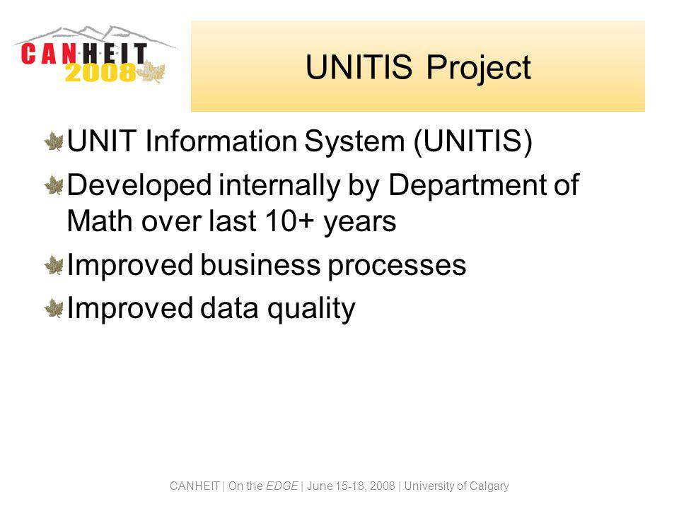CANHEIT | On the EDGE | June 15-18, 2008 | University of Calgary UNITIS Project UNIT Information System (UNITIS) Developed internally by Department of Math over last 10+ years Improved business processes Improved data quality