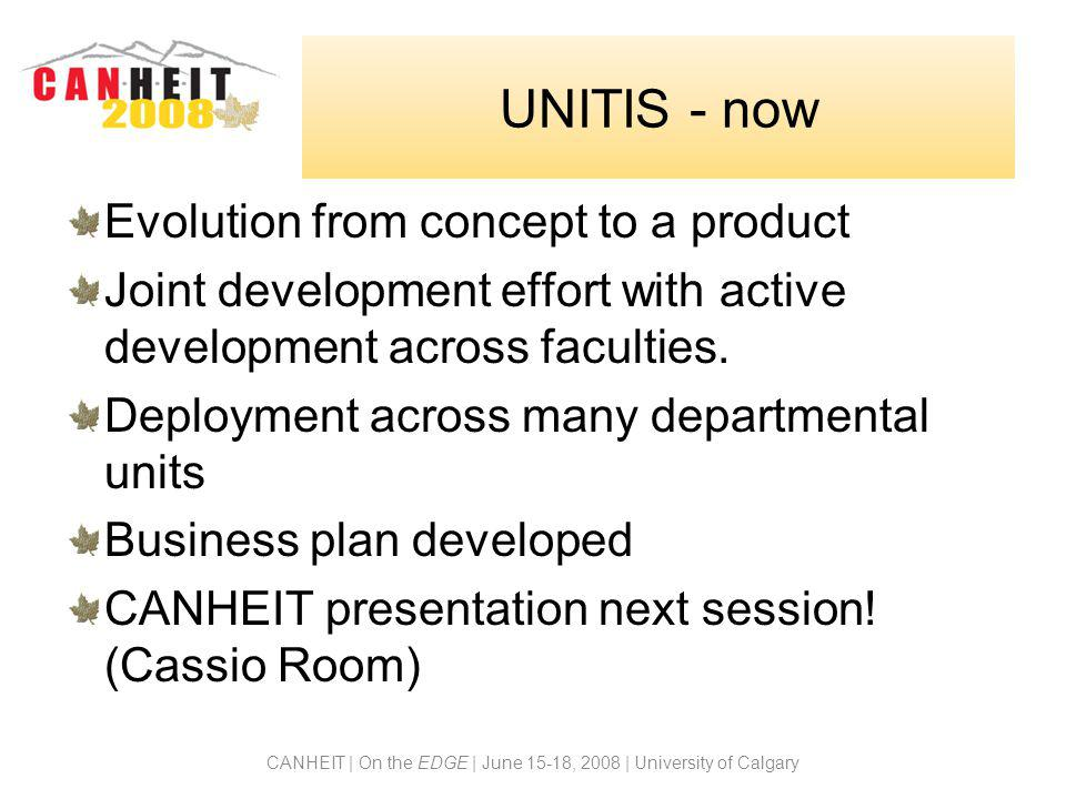 CANHEIT | On the EDGE | June 15-18, 2008 | University of Calgary UNITIS - now Evolution from concept to a product Joint development effort with active development across faculties.