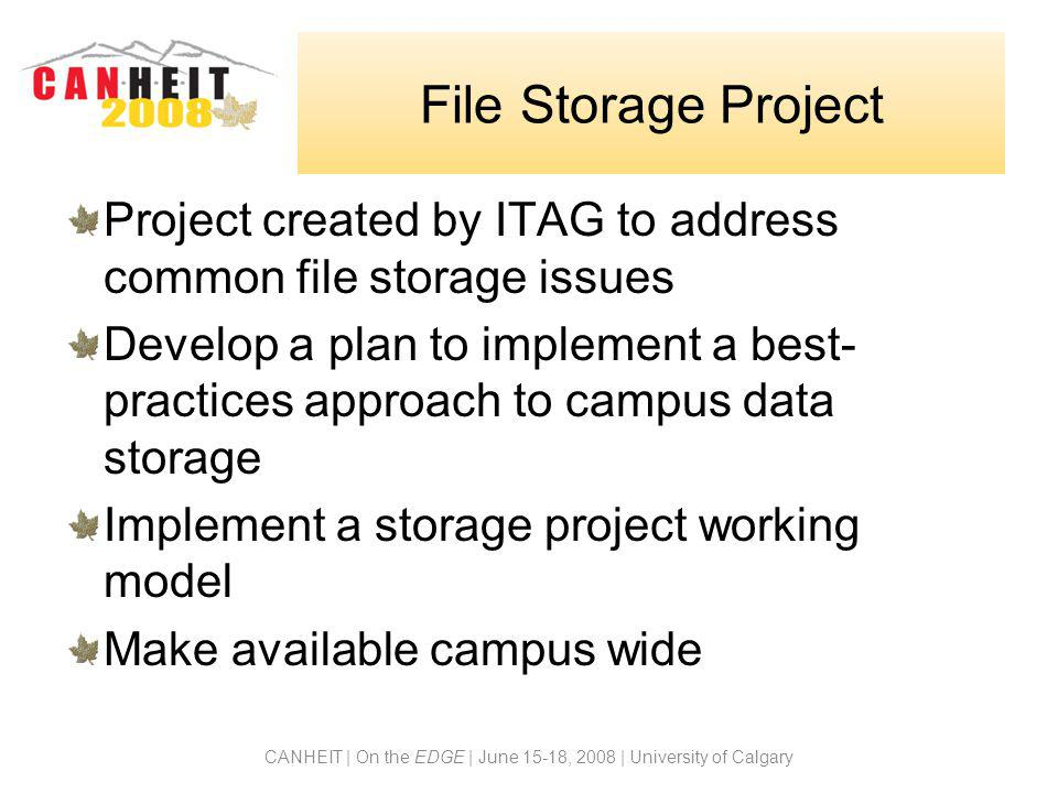 CANHEIT | On the EDGE | June 15-18, 2008 | University of Calgary File Storage Project Project created by ITAG to address common file storage issues De