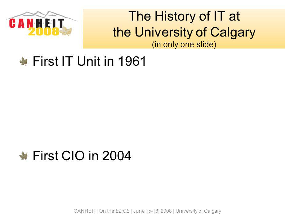 CANHEIT | On the EDGE | June 15-18, 2008 | University of Calgary The History of IT at the University of Calgary (in only one slide) First IT Unit in 1
