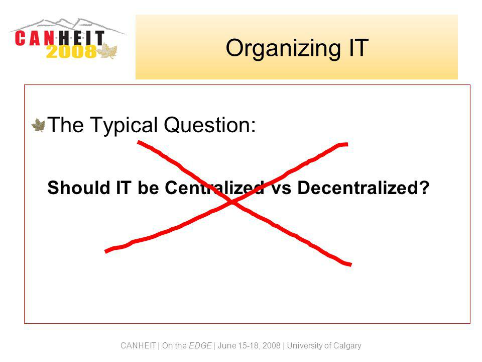 CANHEIT | On the EDGE | June 15-18, 2008 | University of Calgary The Typical Question: Should IT be Centralized vs Decentralized? Organizing IT
