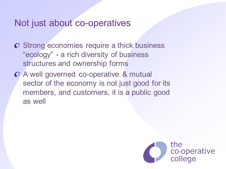 "Not just about co-operatives Strong economies require a thick business ""ecology"" - a rich diversity of business structures and ownership forms A well"