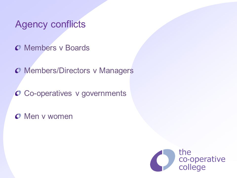 Agency conflicts Members v Boards Members/Directors v Managers Co-operatives v governments Men v women