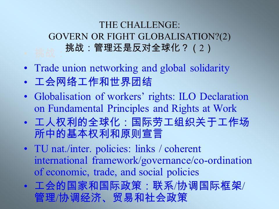 THE CHALLENGE: GOVERN OR FIGHT GLOBALISATION?(1) 挑战:管理还是反对全球化?( 1 ) Organising / Global unions 组建 / 国际工会组织 Extension of the European Works Councils (Global representation of workers/framework agreements) 拓展欧洲工会理事会(在国际层面代表工人的利 益和框架协议) Codes of Conduct and Corporate Social Responsibility (CSR) 行为准则和企业社会责任