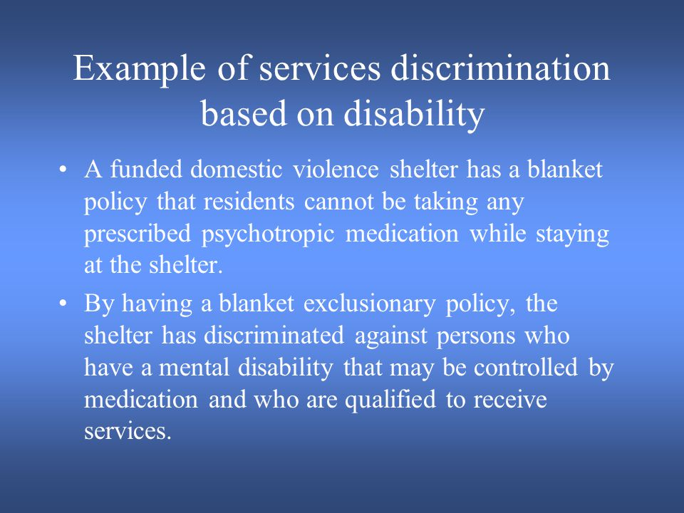 Example of services discrimination based on disability A funded domestic violence shelter has a blanket policy that residents cannot be taking any prescribed psychotropic medication while staying at the shelter.