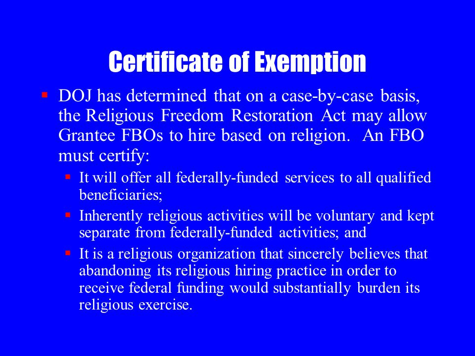 Certificate of Exemption  DOJ has determined that on a case-by-case basis, the Religious Freedom Restoration Act may allow Grantee FBOs to hire based on religion.