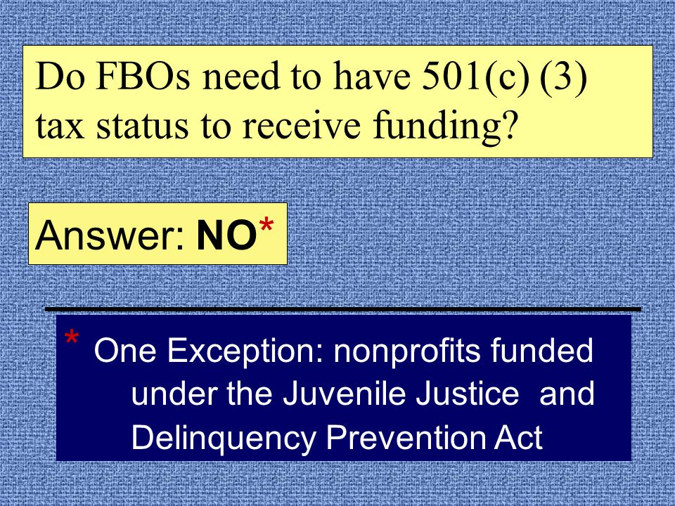 * One Exception: nonprofits funded under the Juvenile Justice and Delinquency Prevention Act Answer: NO * Do FBOs need to have 501(c) (3) tax status to receive funding