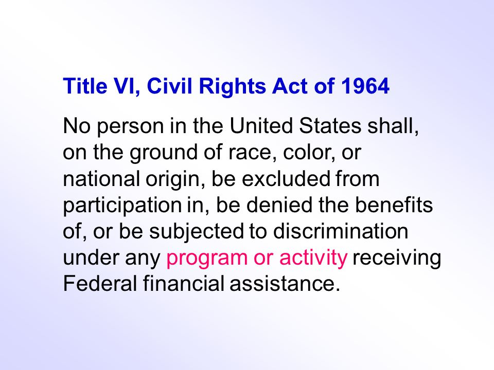 Title VI, Civil Rights Act of 1964 No person in the United States shall, on the ground of race, color, or national origin, be excluded from participation in, be denied the benefits of, or be subjected to discrimination under any program or activity receiving Federal financial assistance.