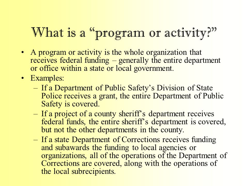 What is a program or activity A program or activity is the whole organization that receives federal funding – generally the entire department or office within a state or local government.