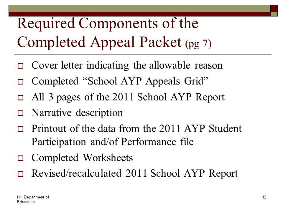 NH Department of Education 12 Required Components of the Completed Appeal Packet (pg 7)  Cover letter indicating the allowable reason  Completed School AYP Appeals Grid  All 3 pages of the 2011 School AYP Report  Narrative description  Printout of the data from the 2011 AYP Student Participation and/of Performance file  Completed Worksheets  Revised/recalculated 2011 School AYP Report