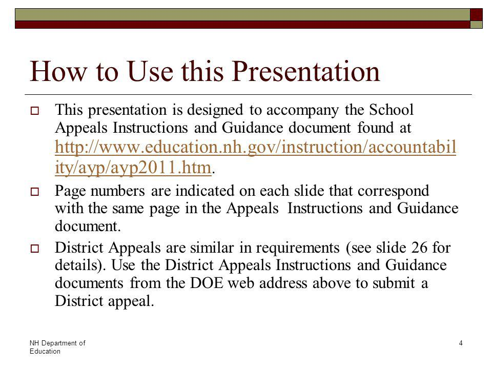 NH Department of Education 4 How to Use this Presentation  This presentation is designed to accompany the School Appeals Instructions and Guidance document found at http://www.education.nh.gov/instruction/accountabil ity/ayp/ayp2011.htm.
