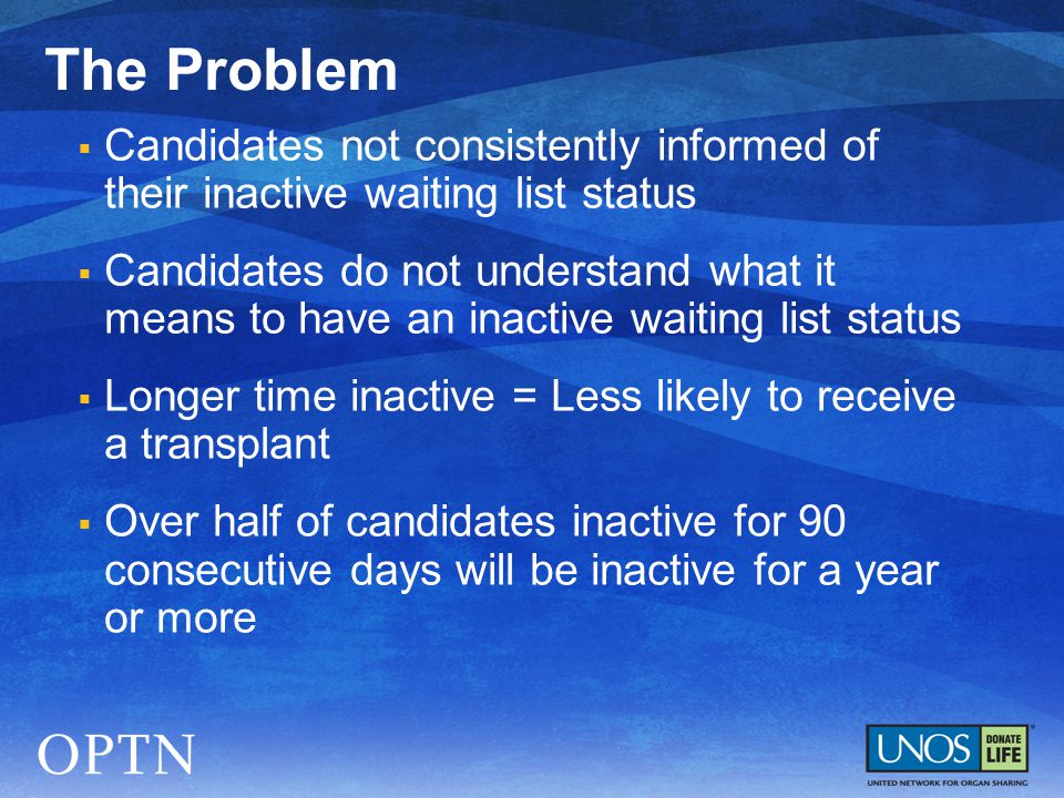  Candidates not consistently informed of their inactive waiting list status  Candidates do not understand what it means to have an inactive waiting list status  Longer time inactive = Less likely to receive a transplant  Over half of candidates inactive for 90 consecutive days will be inactive for a year or more The Problem