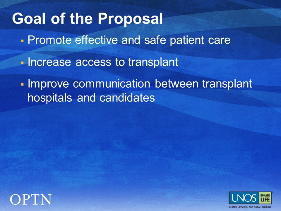  Promote effective and safe patient care  Increase access to transplant  Improve communication between transplant hospitals and candidates Goal of the Proposal