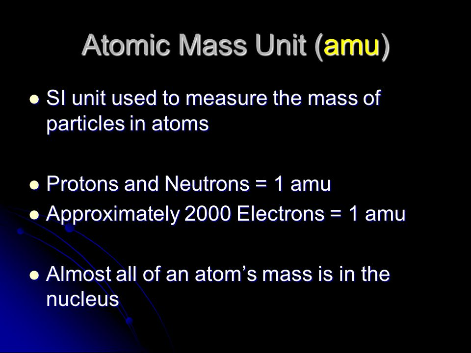 Atomic Mass Unit (amu) SI unit used to measure the mass of particles in atoms SI unit used to measure the mass of particles in atoms Protons and Neutr