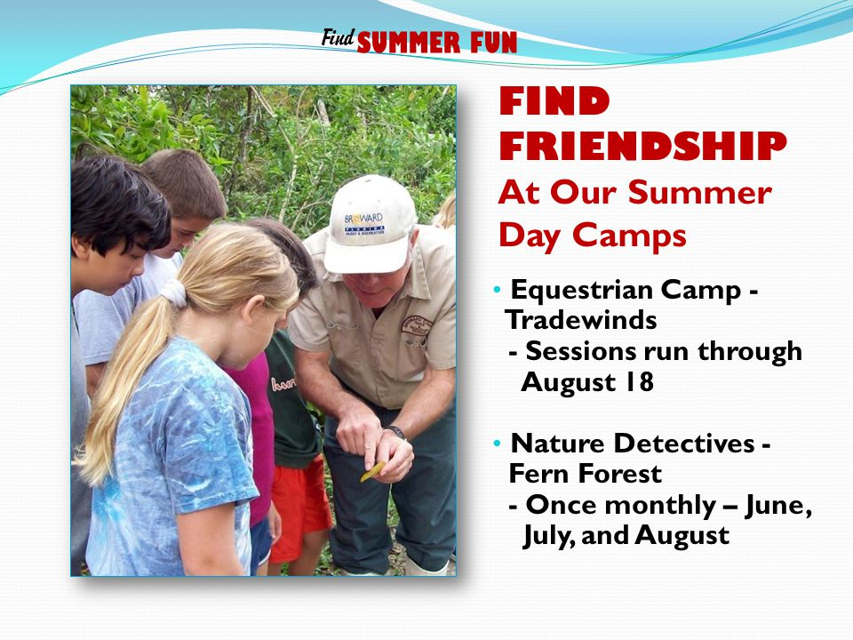 FIND FRIENDSHIP At Our Summer Day Camps Equestrian Camp - Tradewinds - Sessions run through August 18 Nature Detectives - Fern Forest - Once monthly – June, July, and August SUMMER FUN Find
