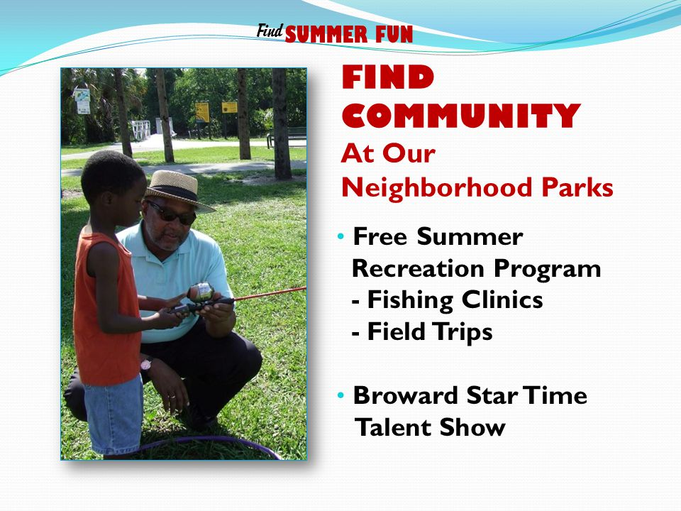 FIND COMMUNITY At Our Neighborhood Parks Free Summer Recreation Program - Fishing Clinics - Field Trips Broward Star Time Talent Show SUMMER FUN Find