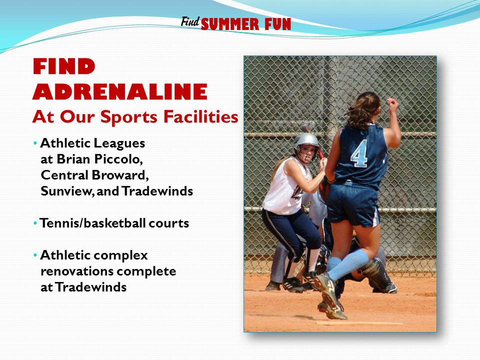FIND ADRENALINE At Our Sports Facilities Athletic Leagues at Brian Piccolo, Central Broward, Sunview, and Tradewinds Tennis/basketball courts Athletic complex renovations complete at Tradewinds SUMMER FUN Find