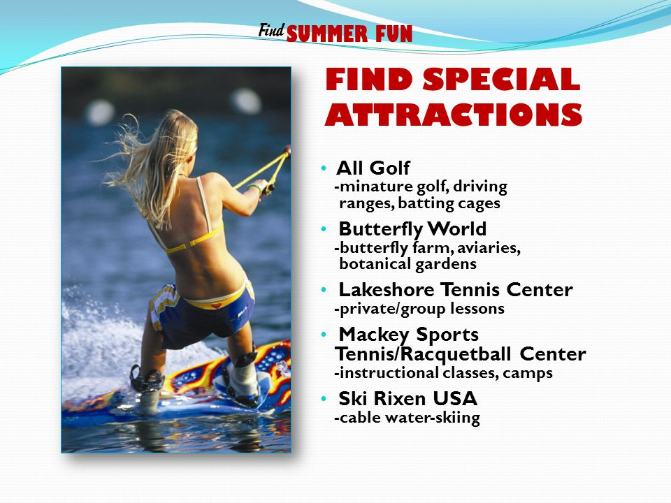 FIND SPECIAL ATTRACTIONS All Golf -minature golf, driving ranges, batting cages Butterfly World -butterfly farm, aviaries, botanical gardens Lakeshore Tennis Center -private/group lessons Mackey Sports Tennis/Racquetball Center -instructional classes, camps Ski Rixen USA -cable water-skiing SUMMER FUN Find