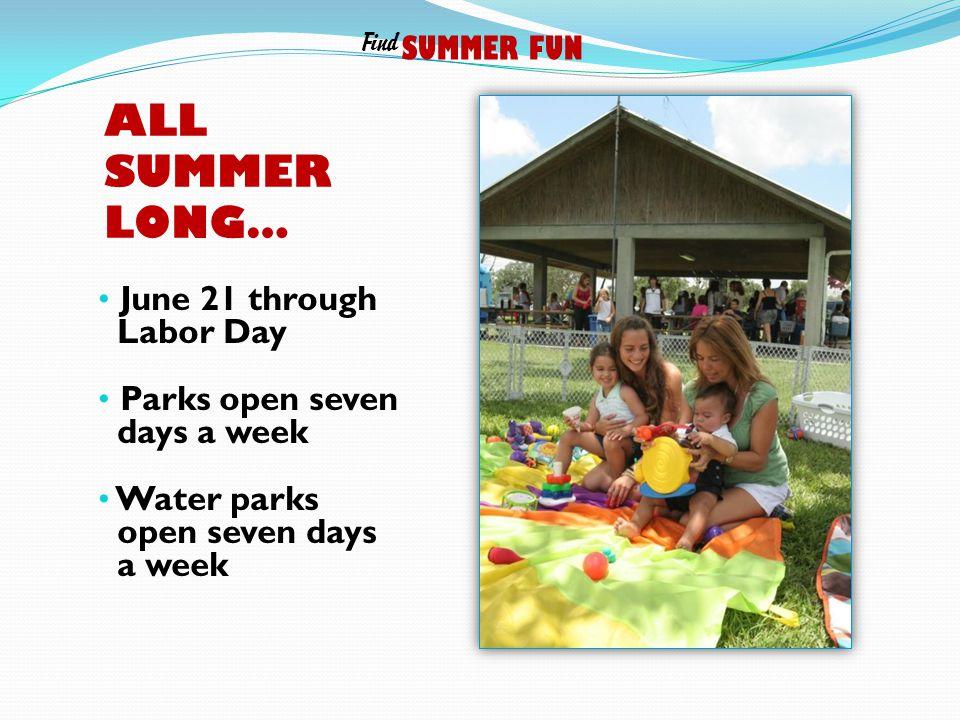 ALL SUMMER LONG… June 21 through Labor Day Parks open seven days a week Water parks open seven days a week SUMMER FUN Find