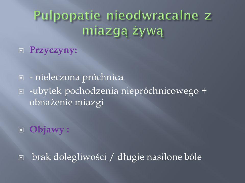  Przyczyny:  - nieleczona próchnica  -ubytek pochodzenia niepróchnicowego + obnażenie miazgi  Objawy :  brak dolegliwości / długie nasilone bóle