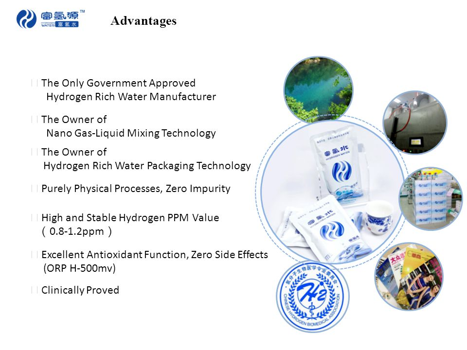 Advantages ★ High and Stable Hydrogen PPM Value ( 0.8-1.2ppm ) ★ The Owner of Nano Gas-Liquid Mixing Technology ★ The Owner of Hydrogen Rich Water Packaging Technology ★ Purely Physical Processes, Zero Impurity ★ The Only Government Approved Hydrogen Rich Water Manufacturer ★ Excellent Antioxidant Function, Zero Side Effects (ORP H-500mv) ★ Clinically Proved
