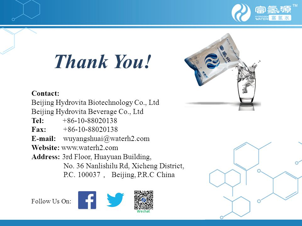 Contact: Beijing Hydrovita Biotechnology Co., Ltd Beijing Hydrovita Beverage Co., Ltd Tel: +86-10-88020138 Fax: +86-10-88020138 E-mail: wuyangshuai@waterh2.com Website: www.waterh2.com Address: 3rd Floor, Huayuan Building, No.