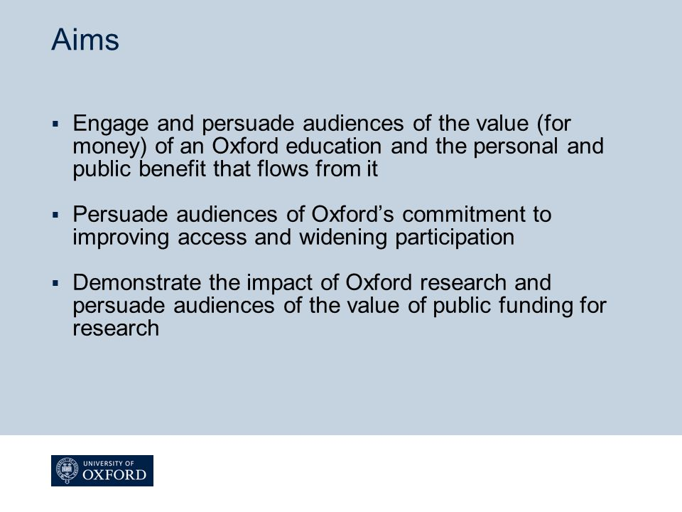 Aims  Engage and persuade audiences of the value (for money) of an Oxford education and the personal and public benefit that flows from it  Persuade