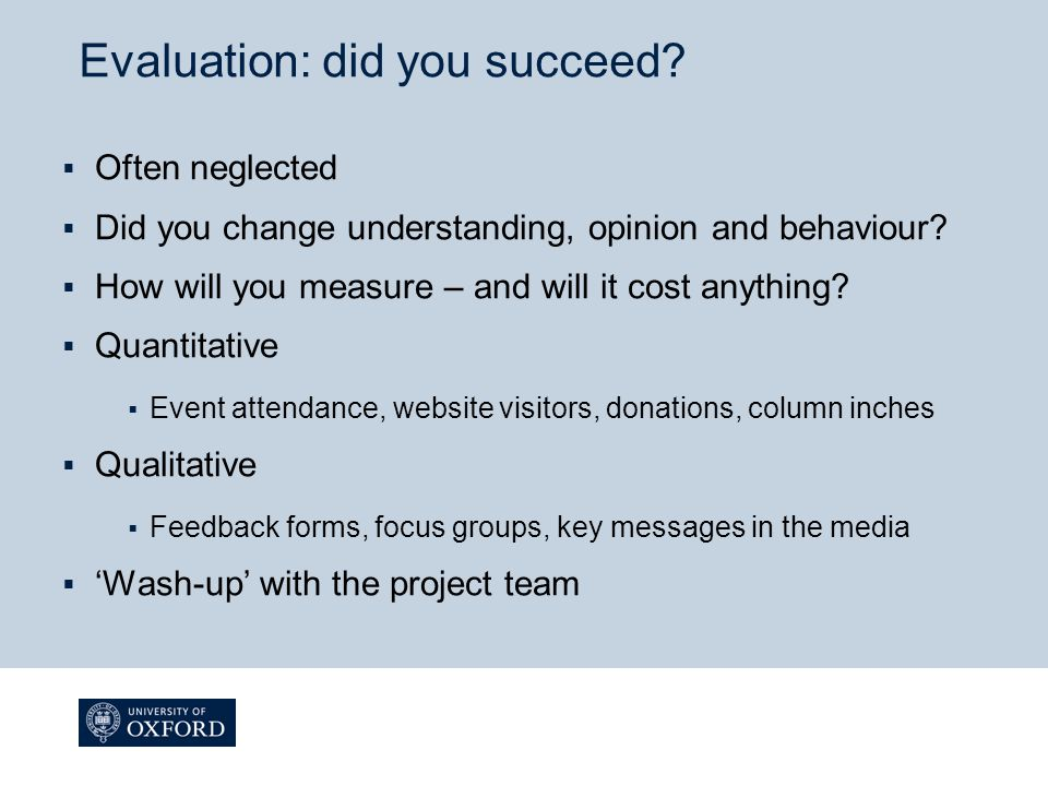 Evaluation: did you succeed?  Often neglected  Did you change understanding, opinion and behaviour?  How will you measure – and will it cost anythi