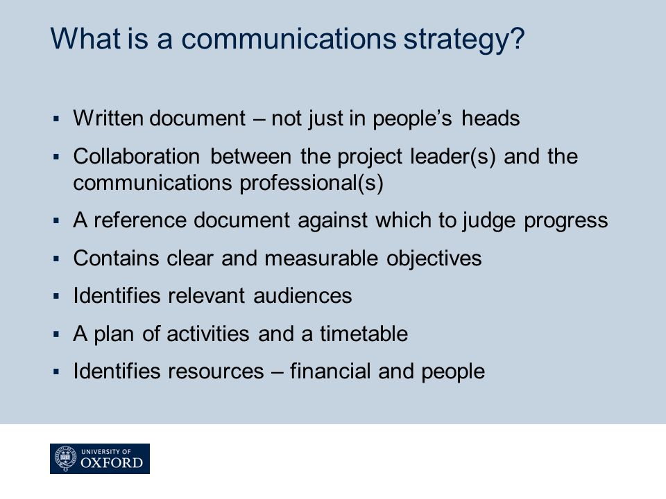 The essentials  One or two clear objectives  List of key audiences  Summarise the key activities and dates  Agree who is doing the work and who will pay  Still write it down, even if it's just a side of A4
