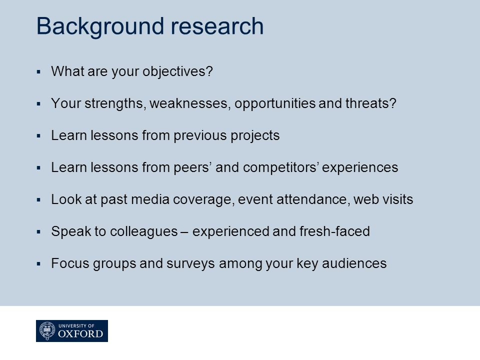 Background research  What are your objectives?  Your strengths, weaknesses, opportunities and threats?  Learn lessons from previous projects  Lear